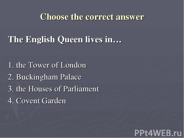 Choose the correct answer The English Queen lives in… 1. the Tower of London 2. Buckingham Palace 3. the Houses of Parliament 4. Covent Garden