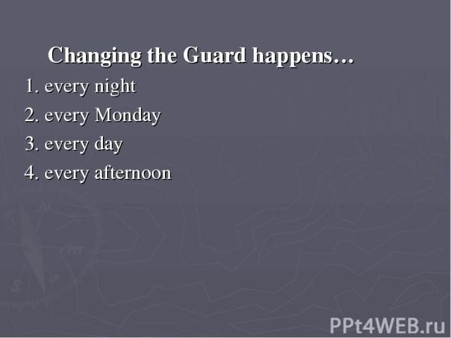 Changing the Guard happens… 1. every night 2. every Monday 3. every day 4. every afternoon