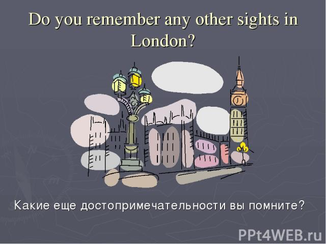 Do you remember any other sights in London? Какие еще достопримечательности вы помните?