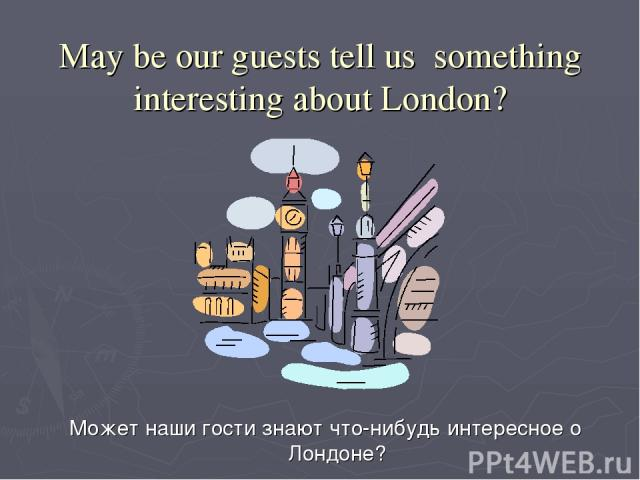 May be our guests tell us something interesting about London? Может наши гости знают что-нибудь интересное о Лондоне?