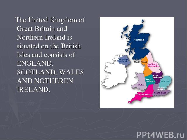 The United Kingdom of Great Britain and Northern Ireland is situated on the British Isles and consists of ENGLAND, SCOTLAND, WALES AND NOTHEREN IRELAND.