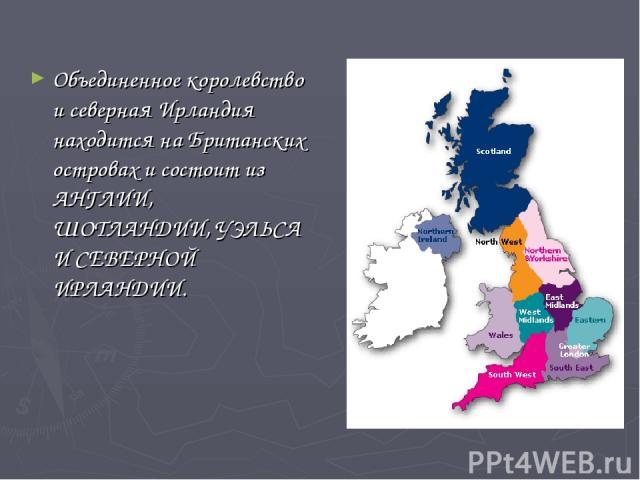 Объединенное королевство и северная Ирландия находится на Британских островах и состоит из АНГЛИИ, ШОТЛАНДИИ, УЭЛЬСА И СЕВЕРНОЙ ИРЛАНДИИ.