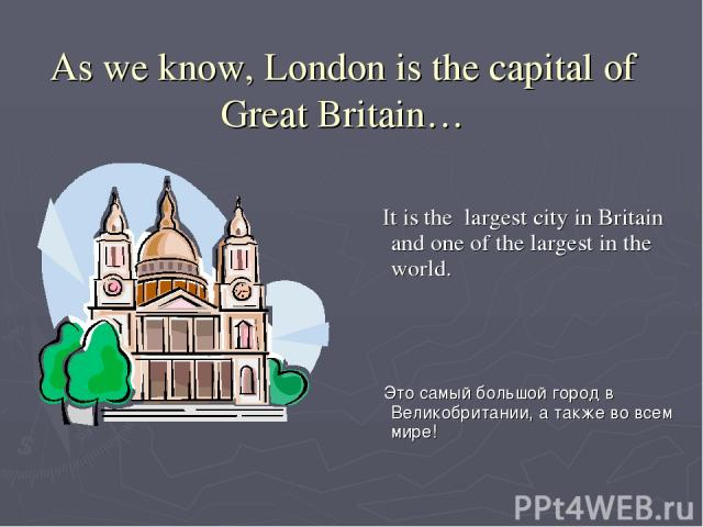 As we know, London is the capital of Great Britain… It is the largest city in Britain and one of the largest in the world. Это самый большой город в Великобритании, а также во всем мире!
