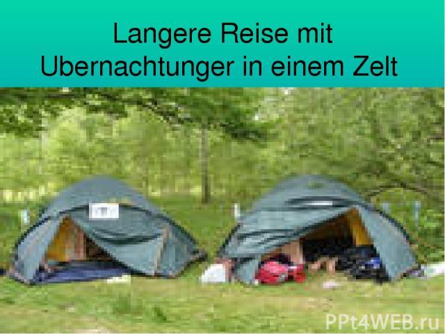 Langere Reise mit Ubernachtunger in einem Zelt jch findet besjnders toll.