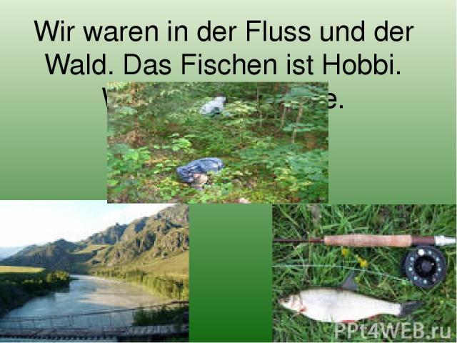 Wir waren in der Fluss und der Wald. Das Fischen ist Hobbi. Wir pflucken Beere.