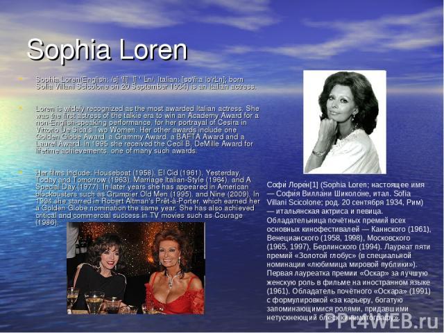 Sophia Loren Sophia Loren(English: /sə'fiə lə'ɹɛn/, Italian: [so'fi:a lo'rɛn]; born Sofia Villani Scicolone on 20 September 1934) is an Italian actress. Loren is widely recognized as the most awarded Italian actress. She was the first actress of the…