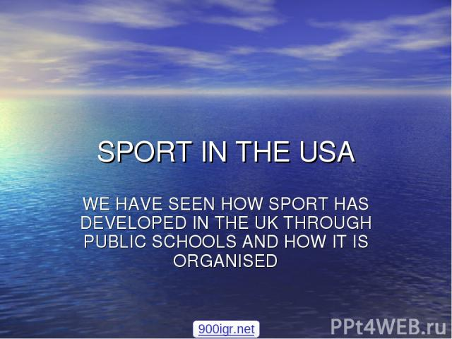 SPORT IN THE USA WE HAVE SEEN HOW SPORT HAS DEVELOPED IN THE UK THROUGH PUBLIC SCHOOLS AND HOW IT IS ORGANISED 900igr.net