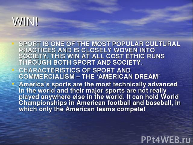 WIN! SPORT IS ONE OF THE MOST POPULAR CULTURAL PRACTICES AND IS CLOSELY WOVEN INTO SOCIETY. THIS WIN AT ALL COST ETHIC RUNS THROUGH BOTH SPORT AND SOCIETY. CHARACTERISTICS OF SPORT AND COMMERCIALISM – THE 'AMERICAN DREAM' America's sports are the mo…