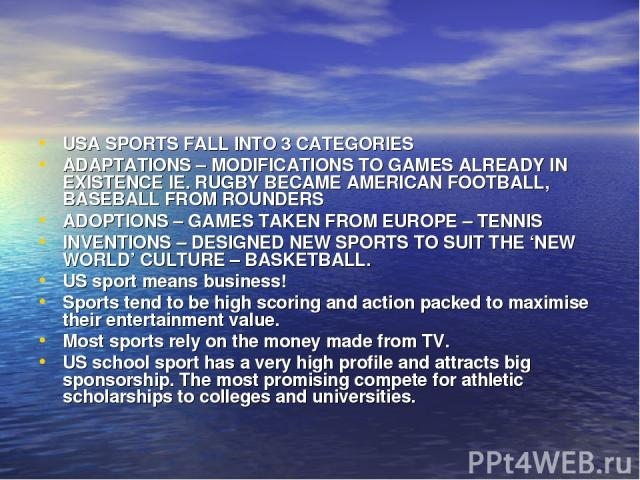 USA SPORTS FALL INTO 3 CATEGORIES ADAPTATIONS – MODIFICATIONS TO GAMES ALREADY IN EXISTENCE IE. RUGBY BECAME AMERICAN FOOTBALL, BASEBALL FROM ROUNDERS ADOPTIONS – GAMES TAKEN FROM EUROPE – TENNIS INVENTIONS – DESIGNED NEW SPORTS TO SUIT THE 'NEW WOR…