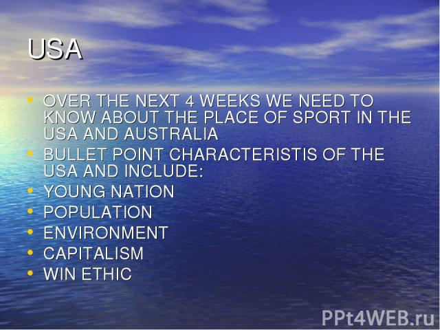 USA OVER THE NEXT 4 WEEKS WE NEED TO KNOW ABOUT THE PLACE OF SPORT IN THE USA AND AUSTRALIA BULLET POINT CHARACTERISTIS OF THE USA AND INCLUDE: YOUNG NATION POPULATION ENVIRONMENT CAPITALISM WIN ETHIC