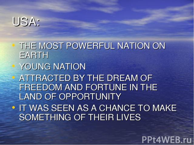USA: THE MOST POWERFUL NATION ON EARTH YOUNG NATION ATTRACTED BY THE DREAM OF FREEDOM AND FORTUNE IN THE LAND OF OPPORTUNITY IT WAS SEEN AS A CHANCE TO MAKE SOMETHING OF THEIR LIVES