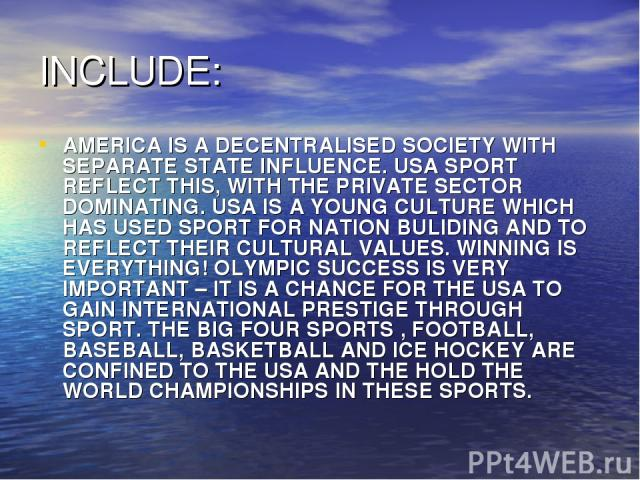 INCLUDE: AMERICA IS A DECENTRALISED SOCIETY WITH SEPARATE STATE INFLUENCE. USA SPORT REFLECT THIS, WITH THE PRIVATE SECTOR DOMINATING. USA IS A YOUNG CULTURE WHICH HAS USED SPORT FOR NATION BULIDING AND TO REFLECT THEIR CULTURAL VALUES. WINNING IS E…