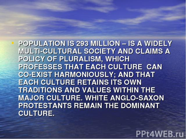POPULATION IS 293 MILLION – IS A WIDELY MULTI-CULTURAL SOCIETY AND CLAIMS A POLICY OF PLURALISM, WHICH PROFESSES THAT EACH CULTURE CAN CO-EXIST HARMONIOUSLY; AND THAT EACH CULTURE RETAINS ITS OWN TRADITIONS AND VALUES WITHIN THE MAJOR CULTURE. WHITE…