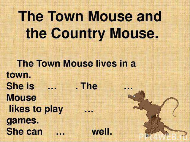 The Town Mouse and the Country Mouse. The Town Mouse lives in a town. She is … . The … Mouse likes to play … games. She can … well.