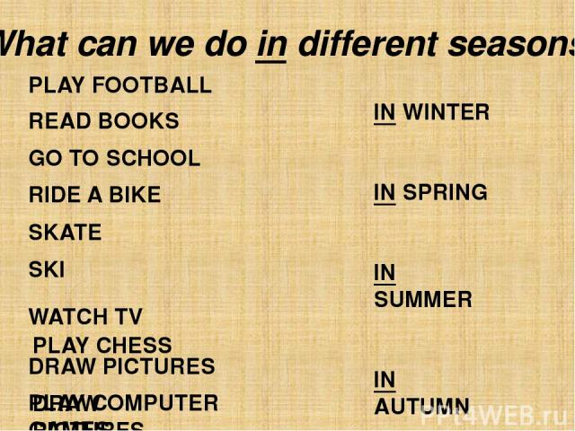 IN WINTER IN SPRING IN SUMMER IN AUTUMN PLAY FOOTBALL READ BOOKS GO TO SCHOOL RIDE A BIKE SKATE SKI WATCH TV DRAW PICTURES PLAY COMPUTER GAMES What can we do in different seasons? PLAY CHESS DRAW PICTURES