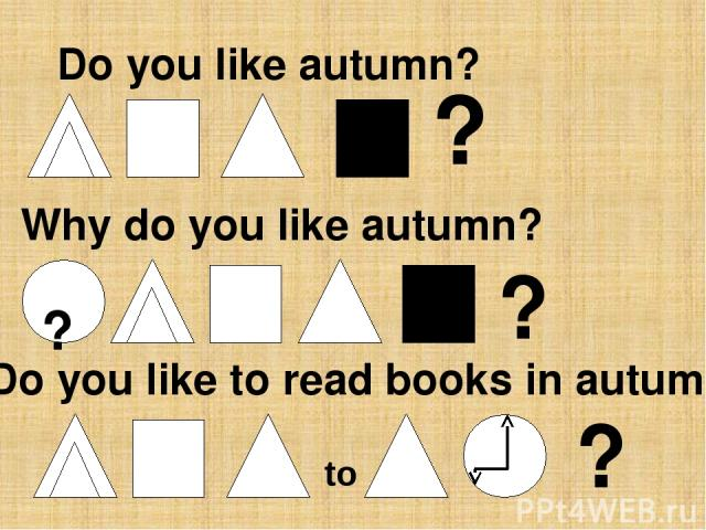 Do you like autumn? ? Why do you like autumn? ? to ? ? Do you like to read books in autumn?