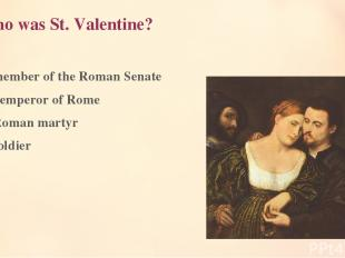 1. Who was St. Valentine? A member of the Roman Senate An emperor of Rome A Roma