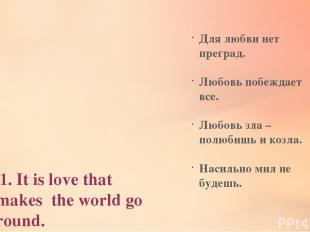 1. It is love that makes the world go round. 2. Love cannot be forced. 3.Love is