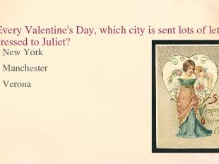 6. Every Valentine's Day, which city is sent lots of letters addressed to Juliet