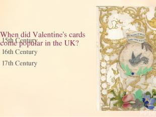 7. When did Valentine's cards become popular in the UK? 15th Century 16th Centur