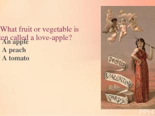 8. What fruit or vegetable is often called a love-apple? An apple A peach A toma