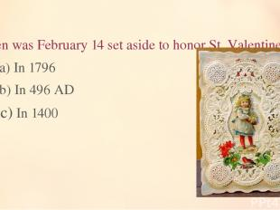 9. When was February 14 set aside to honor St. Valentine? a) In 1796 b) In 496 A