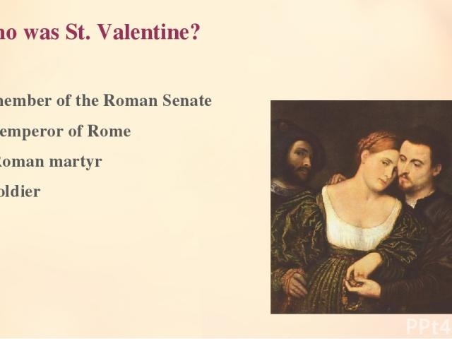 1. Who was St. Valentine? A member of the Roman Senate An emperor of Rome A Roman martyr A soldier