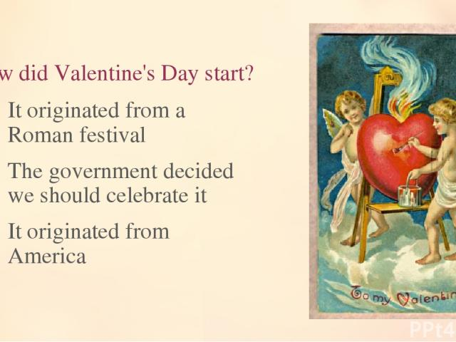 10. How did Valentine's Day start? It originated from a Roman festival The government decided we should celebrate it It originated from America