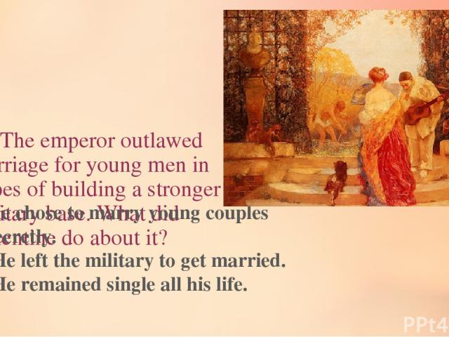 11. The emperor outlawed marriage for young men in hopes of building a stronger military base. What did Valentine do about it? He chose to marry young couples secretly. He left the military to get married. He remained single all his life.