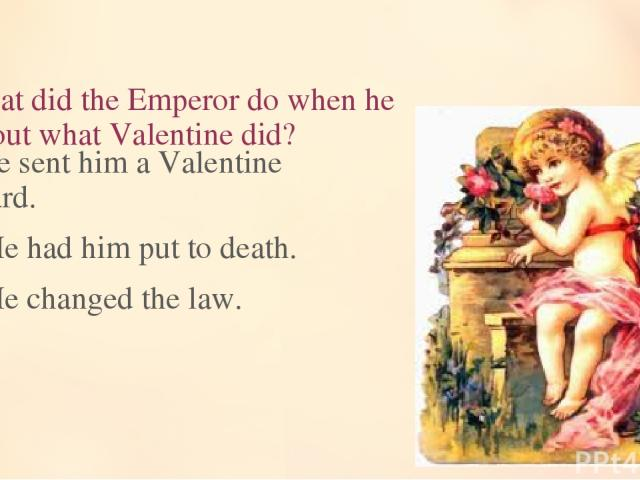 12. What did the Emperor do when he found out what Valentine did? He sent him a Valentine card. He had him put to death. He changed the law.