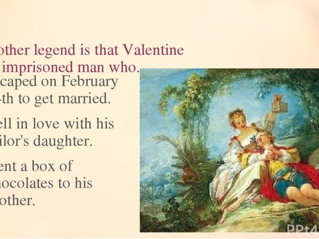 13. Another legend is that Valentine was an imprisoned man who... escaped on February 14th to get married. fell in love with his jailor's daughter. sent a box of chocolates to his mother.