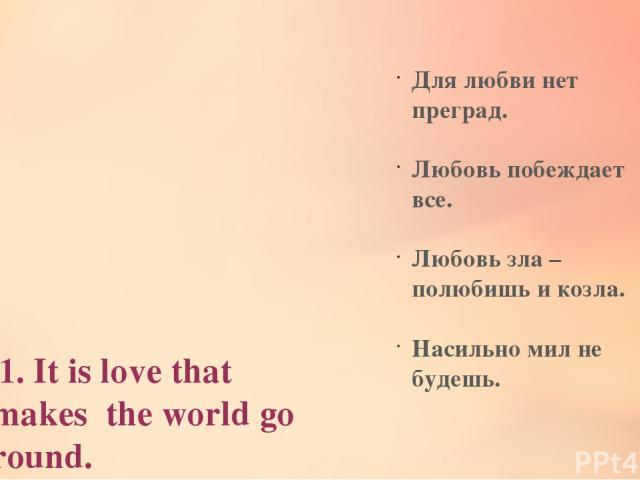 1. It is love that makes the world go round. 2. Love cannot be forced. 3.Love is blind as well as hatred. 4.Love will creep where it may not go. Для любви нет преград. Любовь побеждает все. Любовь зла – полюбишь и козла. Насильно мил не будешь.