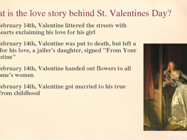 2. What is the love story behind St. Valentines Day? On February 14th, Valentine littered the streets with red hearts exclaiming his love for his girl On February 14th, Valentine was put to death, but left a note for his love, a jailer's daughter, s…