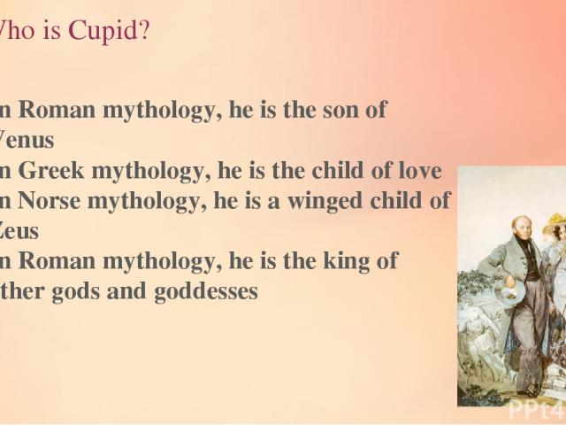 3.Who is Cupid? In Roman mythology, he is the son of Venus In Greek mythology, he is the child of love In Norse mythology, he is a winged child of Zeus In Roman mythology, he is the king of other gods and goddesses