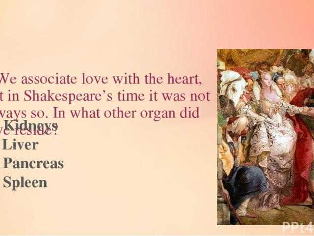 4.We associate love with the heart, but in Shakespeare's time it was not always so. In what other organ did love reside? A) Kidneys B) Liver C) Pancreas D) Spleen