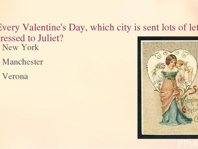 6. Every Valentine's Day, which city is sent lots of letters addressed to Juliet? New York Manchester Verona