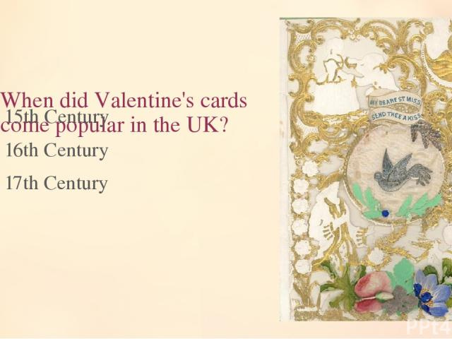 7. When did Valentine's cards become popular in the UK? 15th Century 16th Century 17th Century
