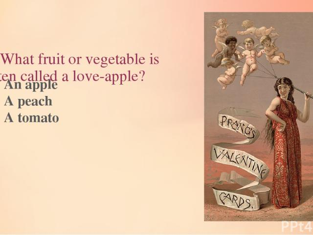 8. What fruit or vegetable is often called a love-apple? An apple A peach A tomato