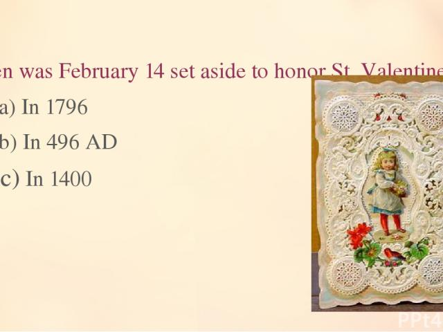 9. When was February 14 set aside to honor St. Valentine? a) In 1796 b) In 496 AD c) In 1400