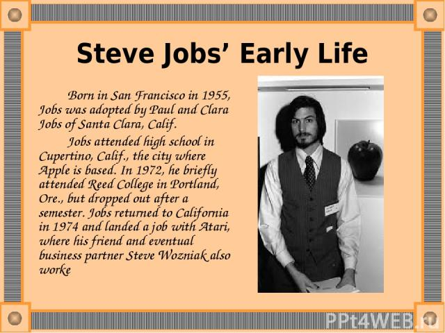 Steve Jobs' Early Life Born in San Francisco in 1955, Jobs was adopted by Paul and Clara Jobs of Santa Clara, Calif. Jobs attended high school in Cupertino, Calif., the city where Apple is based. In 1972, he briefly attended Reed College in Portland…