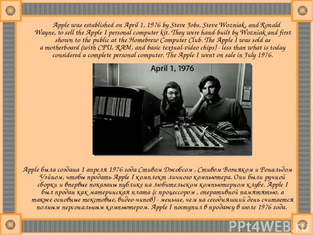 Apple was established on April 1, 1976 by Steve Jobs, Steve Wozniak, and Ronald Wayne, to sell the Apple I personal computer kit. They were hand-built by Wozniak and first shown to the public at the Homebrew Computer Club. The Apple I was sold as a …