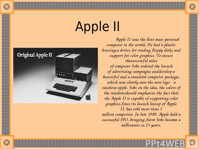 Apple II  Apple II was the first mass personal computer in the world. He had a plastic housing,a device for reading floppy disks and support for color graphics. To ensure thesuccessful sales of computer Jobs ordered the launch of advertising campaig…