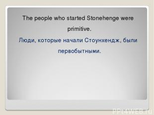 The people who started Stonehenge were primitive. Люди, которые начали Стоунхенд