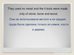 They used no metal and the it tools were made only of stone, bone and wood. Они