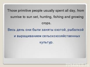 Those primitive people usually spent all day, from sunrise to sun set, hunting,