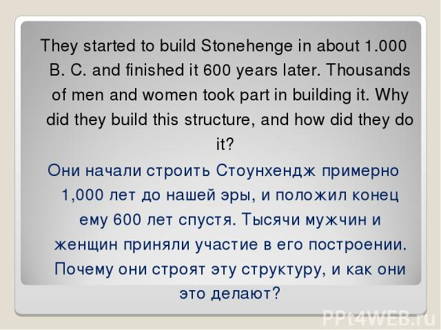 They started to build Stonehenge in about 1.000 B. C. and finished it 600 years later. Thousands of men and women took part in building it. Why did they build this structure, and how did they do it? Они начали строить Стоунхендж примерно 1,000 лет д…