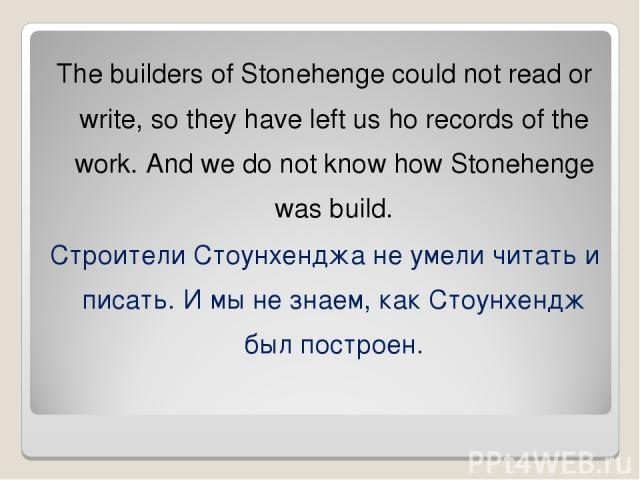 The builders of Stonehenge could not read or write, so they have left us ho records of the work. And we do not know how Stonehenge was build. Строители Стоунхенджа не умели читать и писать. И мы не знаем, как Стоунхендж был построен.