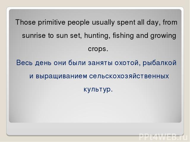 Those primitive people usually spent all day, from sunrise to sun set, hunting, fishing and growing crops. Весь день они были заняты охотой, рыбалкой и выращиванием сельскохозяйственных культур.
