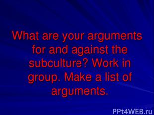 What are your arguments for and against the subculture? Work in group. Make a li