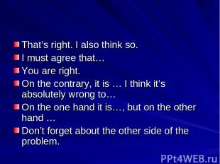 That's right. I also think so. I must agree that… You are right. On the contrary